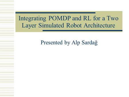 Integrating POMDP and RL for a Two Layer Simulated Robot Architecture Presented by Alp Sardağ.
