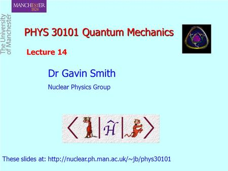 PHYS 30101 Quantum Mechanics PHYS 30101 Quantum Mechanics Dr Gavin Smith Nuclear Physics Group These slides at: