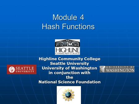 Module 4 Hash Functions Highline Community College Seattle University University of Washington in conjunction with the National Science Foundation.