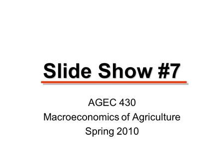 Slide Show #7 AGEC 430 Macroeconomics of Agriculture Spring 2010.