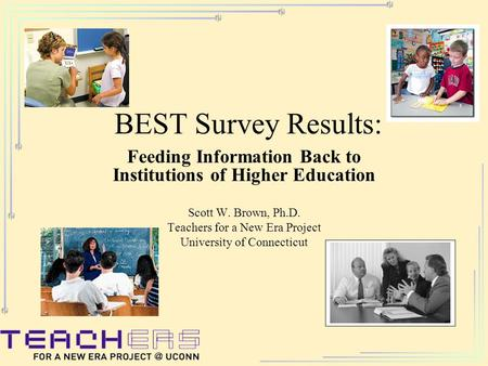 BEST Survey Results: Feeding Information Back to Institutions of Higher Education Scott W. Brown, Ph.D. Teachers for a New Era Project University of Connecticut.