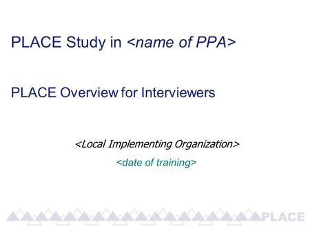 PLACE Study in PLACE Overview for Interviewers. An Overview of PLACE: P riorities for L ocal A IDS C ontrol E fforts.