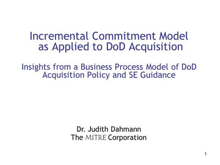 1 Incremental Commitment Model as Applied to DoD Acquisition Insights from a Business Process Model of DoD Acquisition Policy and SE Guidance Dr. Judith.