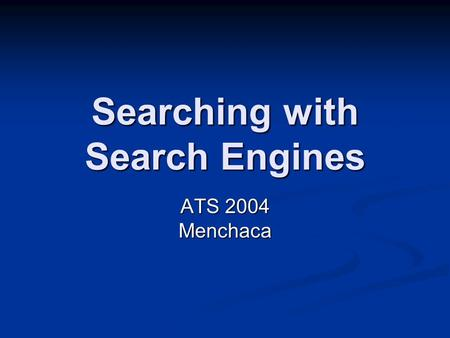 Searching with Search Engines ATS 2004 Menchaca. Search Engines Collect Spiders Spiders Bots Bots Humans Humans.