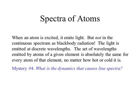 Spectra of Atoms When an atom is excited, it emits light. But not in the continuous spectrum as blackbody radiation! The light is emitted at discrete wavelengths.