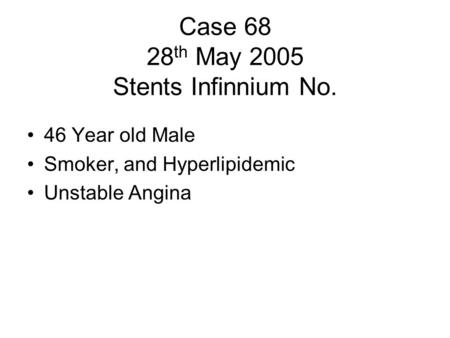 Case 68 28 th May 2005 Stents Infinnium No. 46 Year old Male Smoker, and Hyperlipidemic Unstable Angina.