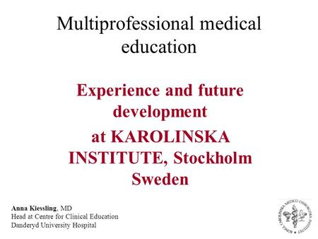 Multiprofessional medical education Experience and future development at KAROLINSKA INSTITUTE, Stockholm Sweden Anna Kiessling, MD Head at Centre for Clinical.