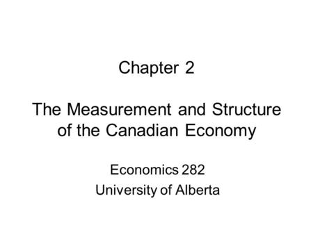 Chapter 2 The Measurement and Structure of the Canadian Economy Economics 282 University of Alberta.