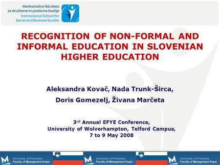 1 RECOGNITION OF NON-FORMAL AND INFORMAL EDUCATION IN SLOVENIAN HIGHER EDUCATION 3 rd Annual EFYE Conference, University of Wolverhampton, Telford Campus,