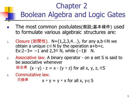 1 Chapter 2 Boolean Algebra and Logic Gates The most common postulates ( 假設 ; 基本條件 ) used to formulate various algebraic structures are: 1. Closure ( 封閉性.