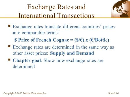 Slide 13-1Copyright © 2003 Pearson Education, Inc. Exchange Rates and International Transactions  Exchange rates translate different countries' prices.
