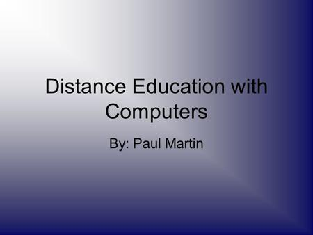 Distance Education with Computers By: Paul Martin.