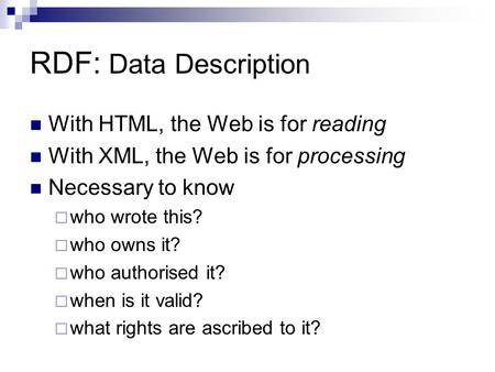 RDF: Data Description With HTML, the Web is for reading With XML, the Web is for processing Necessary to know  who wrote this?  who owns it?  who authorised.