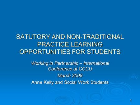 1 SATUTORY AND NON-TRADITIONAL PRACTICE LEARNING OPPORTUNITIES FOR STUDENTS Working in Partnership – International Conference at CCCU March 2008 Anne Kelly.