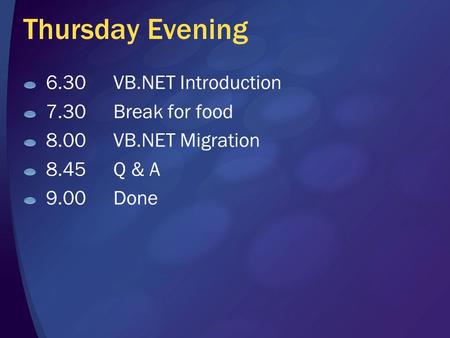 Thursday Evening 6.30VB.NET Introduction 7.30Break for food 8.00VB.NET Migration 8.45Q & A 9.00Done.