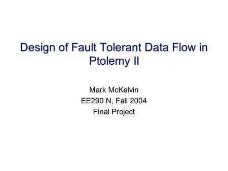 Design of Fault Tolerant Data Flow in Ptolemy II Mark McKelvin EE290 N, Fall 2004 Final Project.