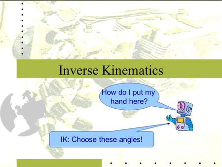 Inverse Kinematics How do I put my hand here? IK: Choose these angles!