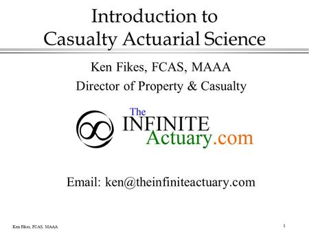 1 Ken Fikes, FCAS, MAAA Introduction to Casualty Actuarial Science Ken Fikes, FCAS, MAAA Director of Property & Casualty