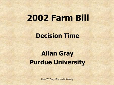 Allan W. Gray, Purdue University 2002 Farm Bill Decision Time Allan Gray Purdue University.