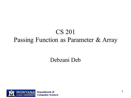 1 CS 201 Passing Function as Parameter & Array Debzani Deb.