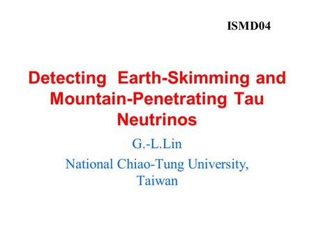 Detecting Earth-Skimming and Mountain-Penetrating Tau Neutrinos G.-L.Lin National Chiao-Tung University, Taiwan ISMD04.