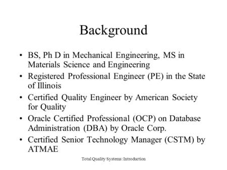 Background BS, Ph D in Mechanical Engineering, MS in Materials Science and Engineering Registered Professional Engineer (PE) in the State of Illinois Certified.