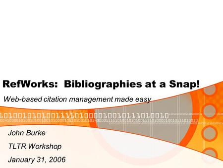 RefWorks: Bibliographies at a Snap! Web-based citation management made easy John Burke TLTR Workshop January 31, 2006.