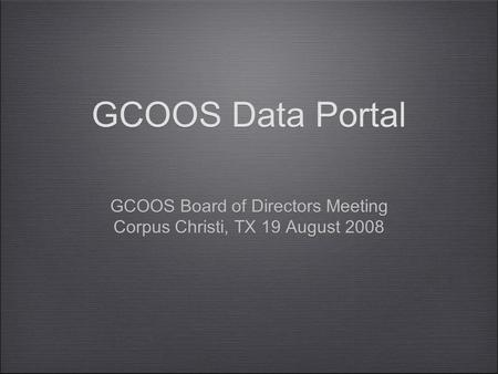 GCOOS Data Portal GCOOS Board of Directors Meeting Corpus Christi, TX 19 August 2008 GCOOS Board of Directors Meeting Corpus Christi, TX 19 August 2008.