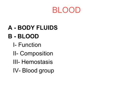 BLOOD A - BODY FLUIDS B - BLOOD I- Function II- Composition III- Hemostasis IV- Blood group.