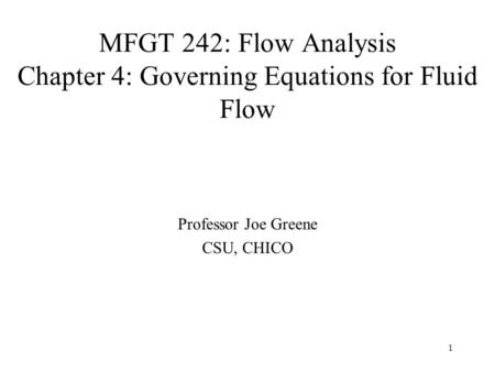 1 MFGT 242: Flow Analysis Chapter 4: Governing Equations for Fluid Flow Professor Joe Greene CSU, CHICO.