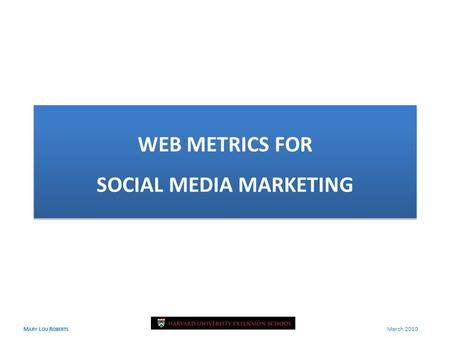 M ARY L OU R OBERTS March 2010 WEB METRICS FOR SOCIAL MEDIA MARKETING.