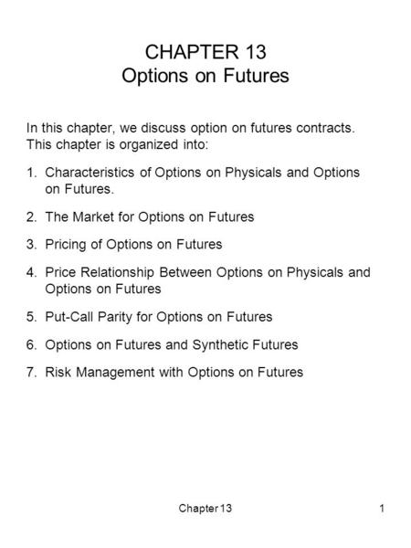 Chapter 131 CHAPTER 13 Options on Futures In this chapter, we discuss option on futures contracts. This chapter is organized into: 1. Characteristics of.