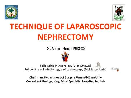 TECHNIQUE OF LAPAROSCOPIC NEPHRECTOMY Dr. Anmar Nassir, FRCS(C) Fellowship in Andrology (U of Ottawa) Fellowship in EndoUrology and Laparoscopy (McMaster.