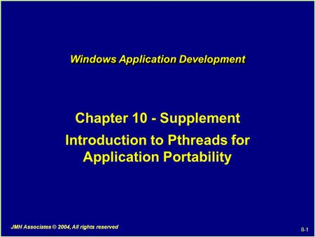 8-1 JMH Associates © 2004, All rights reserved Windows Application Development Chapter 10 - Supplement Introduction to Pthreads for Application Portability.