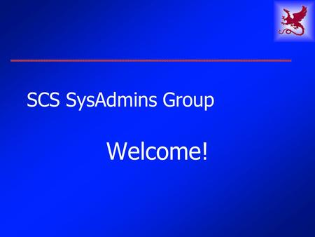 SCS SysAdmins Group Welcome!. 5 May 2003SCS SysAdmins2 Agenda Welcome & Introductions SCS Facilities: Who we are, What we do Selection of topics for future.
