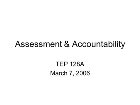 Assessment & Accountability TEP 128A March 7, 2006.
