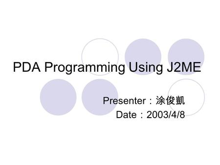 PDA Programming Using J2ME Presenter :涂俊凱 Date : 2003/4/8.
