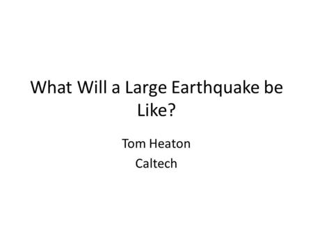 What Will a Large Earthquake be Like? Tom Heaton Caltech.