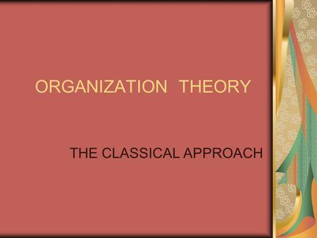 ORGANIZATION THEORY THE CLASSICAL APPROACH. Learning Objectives 1.Describe the main features of the Classical approach. 2.Discuss the differences and.