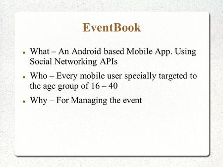 EventBook What – An Android based Mobile App. Using Social Networking APIs Who – Every mobile user specially targeted to the age group of 16 – 40 Why –