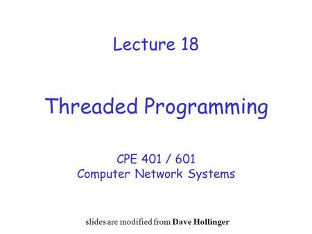 Lecture 18 Threaded Programming CPE 401 / 601 Computer Network Systems slides are modified from Dave Hollinger.