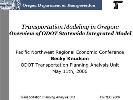 Transportation Planning Analysis UnitPNREC 2006 Transportation Modeling in Oregon: Overview of ODOT Statewide Integrated Model Pacific Northwest Regional.