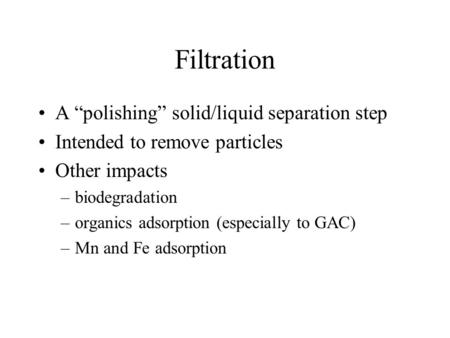 "Filtration A ""polishing"" solid/liquid separation step Intended to remove particles Other impacts –biodegradation –organics adsorption (especially to GAC)"