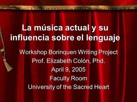 La música actual y su influencia sobre el lenguaje Workshop Borinquen Writing Project Prof. Elizabeth Colón, Phd. April 9, 2005 Faculty Room University.