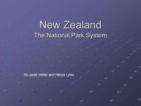 New Zealand The National Park System By Jarek Vetter and Nikiya Lyles.