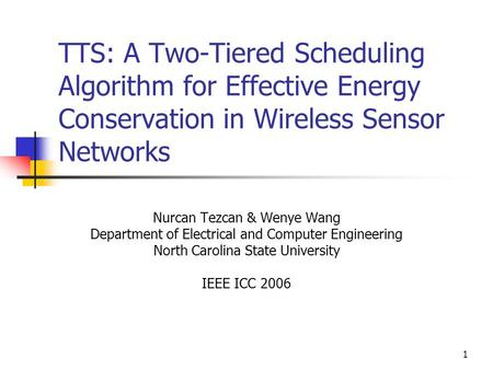 1 TTS: A Two-Tiered Scheduling Algorithm for Effective Energy Conservation in Wireless Sensor Networks Nurcan Tezcan & Wenye Wang Department of Electrical.
