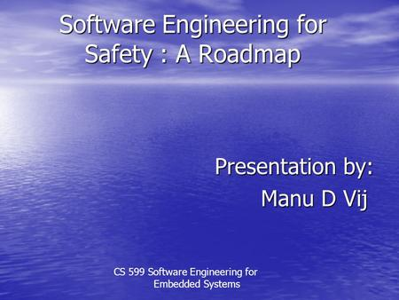 Software Engineering for Safety : A Roadmap Presentation by: Manu D Vij CS 599 Software Engineering for Embedded Systems.