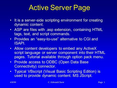 4/8/99 C. Edward Chow Page 1 Active Server Page It is a server-side scripting environment for creating dynamic content. ASP are files with.asp extension,