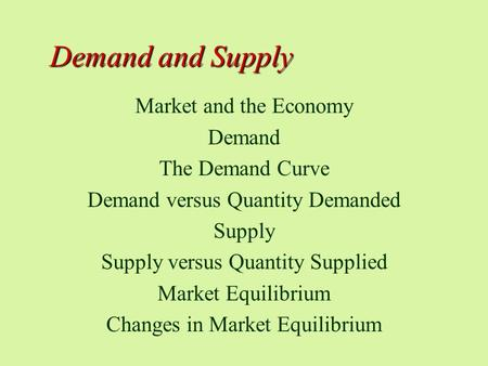 Demand and Supply Market and the Economy Demand The Demand Curve Demand versus Quantity Demanded Supply Supply versus Quantity Supplied Market Equilibrium.
