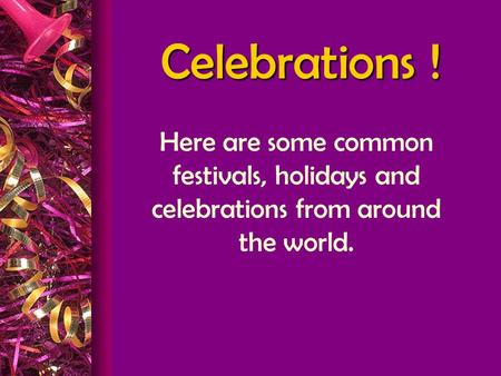 Celebrations ! Here are some common festivals, holidays and celebrations from around the world.
